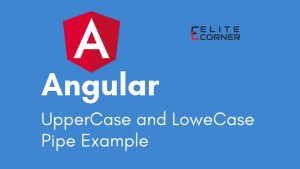 Angular UpperCase Pipe and LoweCase Pipe Example